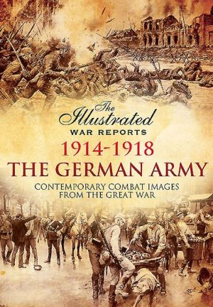 The German Army 1914 - 1918: Contemporary Combat Images from the Great War