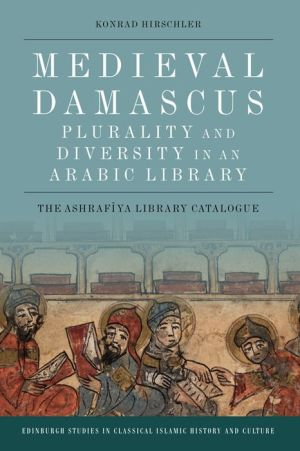Medieval Damascus: Plurality and Diversity in an Arabic Library: The Ashrafiya Library Catalogue