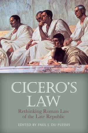Cicero's Law: Rethinking Roman Law of the Late Republic