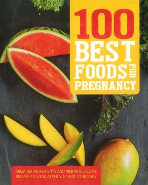 100 Best Foods for Pregnancy: Premium Ingredients And 100 Wholesome Recipes To Look After You And Your Baby