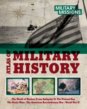 Atlas of Military History: The World of Warfare From Antiquity to Present Day - The Punic Wars, The American Revolutionary War, World War II