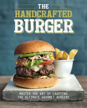 The Handcrafted Burger: Master the Art of Crafting the Ultimate Gourmet Burgers