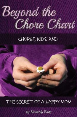 Beyond the Chore Chart: Chores, Kids, and the Secret to a Happy Mom Mrs. Kimberly A Eddy