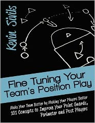 Fine Tuning Your Team's Position Play: Make Your Team Better by Making Your Players Better 101 Concepts to Improve Your Point Guards, Perimeter and Post Players