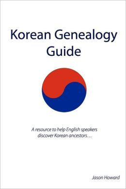 Korean Genealogy Guide: A Resource to Help English Speakers Discover Korean Ancestors...