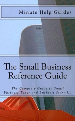 The Small Business Reference Guide: The Complete Guide to Small Business Taxes and Business Start-up