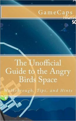 The Unofficial Guide to the Angry Birds Space: Walkthrough, Tips, and Hints