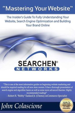 Mastering Your Website: Insider's Guide to Fully Understanding Your Website, Search Engine Optimization and Building Your Brand