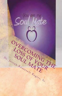 Overcoming the Loss of Your Soul Mate: Relevant Insights Dealing with How to Grapple with the Lost Of