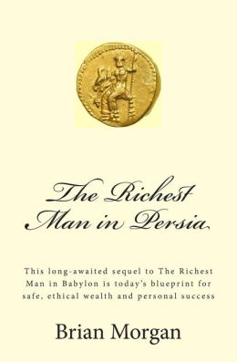 The Richest Man in Persia: This Long-Awaited Sequel to the Richest Man in Babylon Is Today's Blueprint for Safe, Ethical Wealth and Personal Success