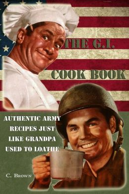 The G. I. Cook Book: Authentic Army Recipes Just Like Grandpa Used to Loathe