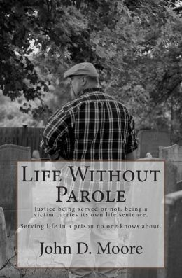 Life Without Parole: Justice Being Served or Not, Being a Victim Carries Its Own Life Sentence. Serving Life in a Prison No One Knows about