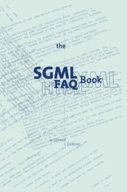 The SGML FAQ Book: Understanding the Foundation of HTML and XML