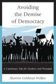 Book Cover Image. Title: Avoiding the Demise of Democracy:  A Cautionary Tale for Teachers and Principals, Author: Sharron Goldman Walker