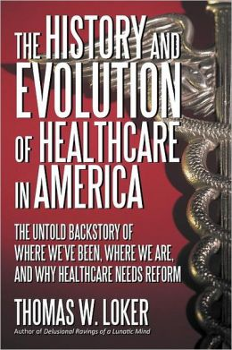 The History and Evolution of Healthcare in America: The Untold Backstory of Where We've Been, Where We Are, and Why Healthcare Needs Reform