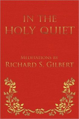 In the Holy Quiet: Meditations by Richard S. Gilbert