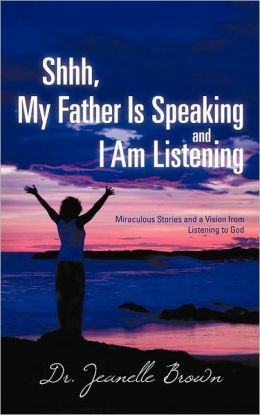 Shhh, My Father Is Speaking and I Am Listening: Miraculous Stories and a Vision from Listening to God