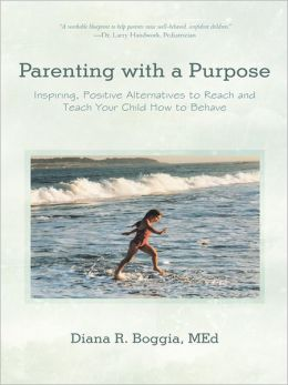 Parenting with a Purpose: Inspiring, Positive Alternatives to Reach and Teach Your Child How to Behave