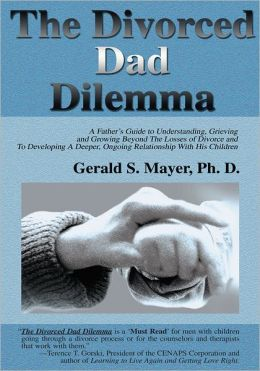 The Divorced Dad Dilemma: A Father's Guide to Understanding, Grieving and Growing Beyond The Losses of Divorce and To Developing A Deeper, Ongoing Relationship With His Children