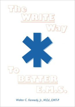 The Write Way to Better E.M.S.: How To Organize, Write and Give Better E.M.S. Reports