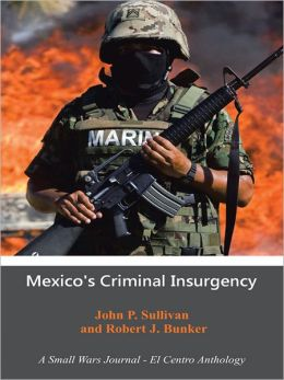 Mexico's Criminal Insurgency: A Small Wars Journal - El Centro Anthology