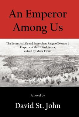 An Emperor Among Us: The Eccentric Life and Benevolent Reign of Norton I, Emperor of the United States, as Told by Mark Twain