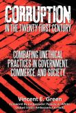 Book Cover Image. Title: Corruption in the Twenty-First Century:  Combating Unethical Practices in Government, Commerce, and Society, Author: Vincent E. Green