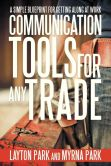 Book Cover Image. Title: Communication Tools for Any Trade:  A Simple Blueprint For Getting Along At Work, Author: Layton Park