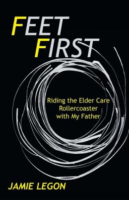 Feet First: Riding the Elder Care Rollercoaster with My Father