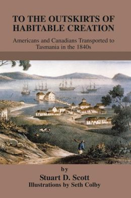 To The Outskirts of Habitable Creation: Americans and Canadians Transported to Tasmania in the 1840s