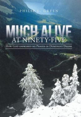Much Alive at Ninety-Five: How God Answered My Prayer of Dominant Desire