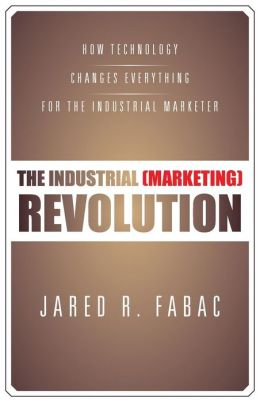 The Industrial (Marketing) Revolution: How Technology Changes Everything for the Industrial Marketer