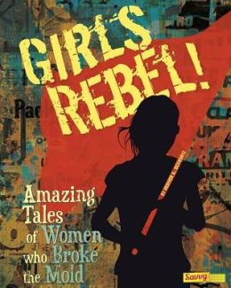 Girls Rebel!: Amazing Tales of Women Who Broke the Mold