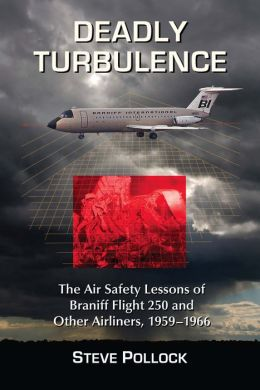 Deadly Turbulence: The Air Safety Lessons of Braniff Flight 250 and Other Airliners, 1959-1966