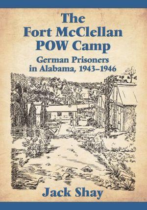 The Fort McClellan POW Camp: German Prisoners in Alabama, 1943-1946