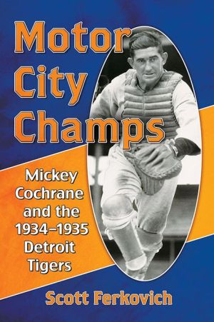 Motor City Champs: Mickey Cochrane and the 1934-1935 Detroit Tigers