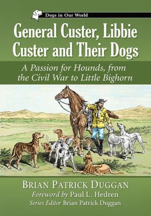 General Custer, Libbie Custer and Their Dogs: A Passion for Hounds, from the Civil War to Little Bighorn