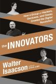 Book Cover Image. Title: The Innovators:  How a Group of Inventors, Hackers, Geniuses, and Geeks Created the Digital Revolution, Author: Walter Isaacson