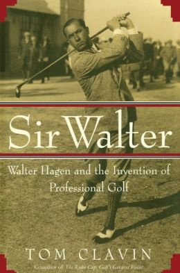 Sir Walter: Walter Hagen and the Invention of Professional Gol
