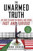 Book Cover Image. Title: The Unarmed Truth:  My Fight to Blow the Whistle and Expose Fast and Furious, Author: John Dodson