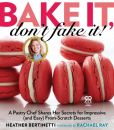 Book Cover Image. Title: Bake It, Don't Fake It!:  A Pastry Chef Shares Her Secrets for Impressive (and Easy) From-Scratch Desserts, Author: Heather Bertinetti