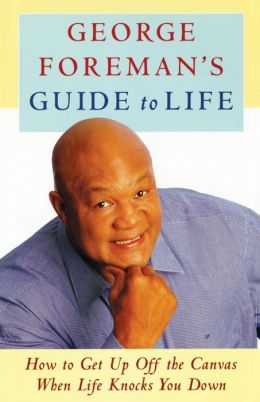 George Foreman's Guide to Life: How to Get Up Off the Canvas When Life Knocks You
