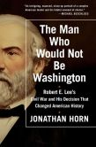 Book Cover Image. Title: The Man Who Would Not Be Washington:  Robert E. Lee's Civil War and His Decision That Changed American History, Author: Jonathan Horn