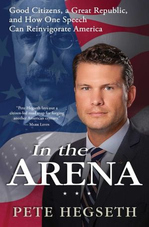In the Arena: Good Citizens, a Great Republic, and How One Speech Can Reinvigorate America
