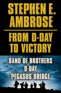 Stephen E. Ambrose From D-Day to Victory E-book Box Set: Band of Brothers, D-Day, Pegasus Bridge