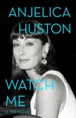 Book Cover Image. Title: Watch Me:  A Memoir, Author: Anjelica Huston
