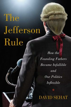 The Jefferson Rule: How the Founding Fathers Became Infallible and Our Politics Inflexible