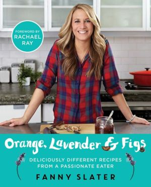 Orange, Lavender & Figs: Deliciously Different Recipes from a Passionate Eater