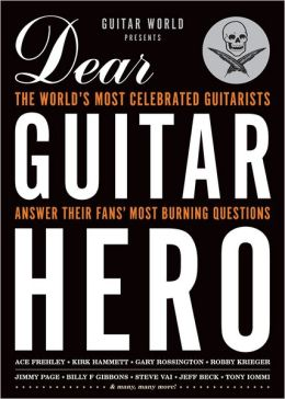 Guitar World Presents Dear Guitar Hero: The World's Most Celebrated Guitarists Answer Their Fans' Most Burning Questions