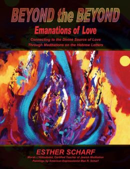 Beyond The Beyond Emanations Of Love: Connecting To The Divine Source OF Love Through Meditations On The Hebrew Letters